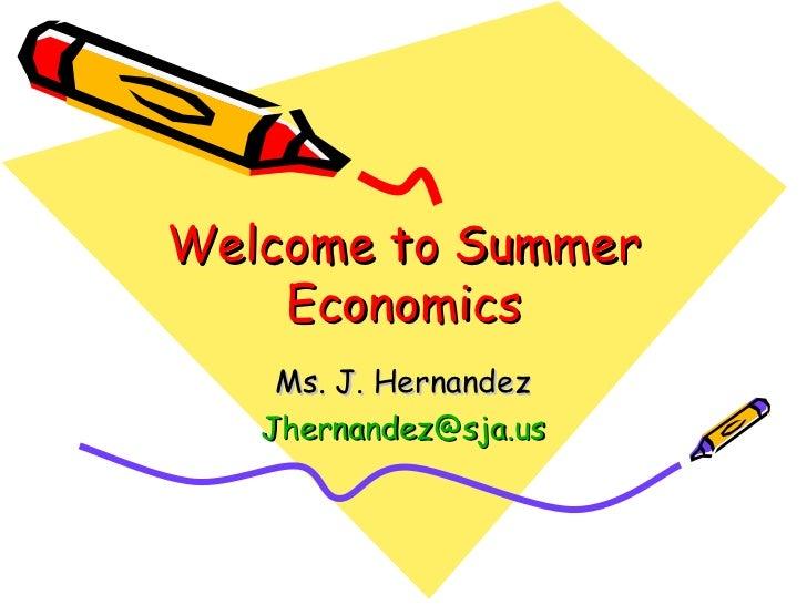 Welcome to Summer Economics Ms. J. Hernandez [email_address]