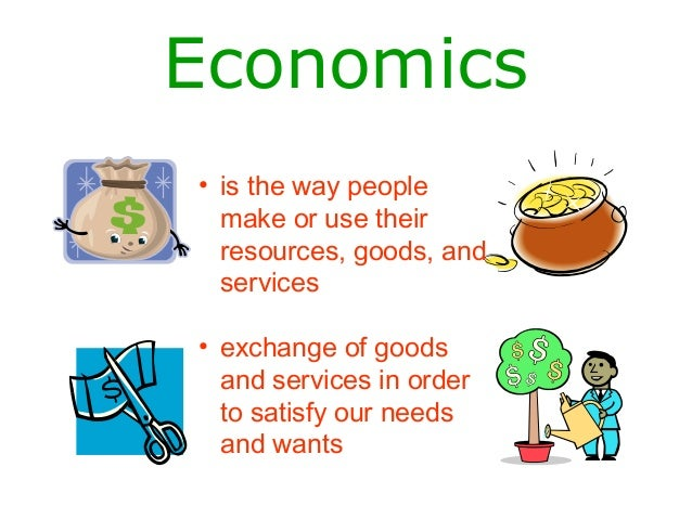 Economics• is the way peoplemake or use theirresources, goods, andservices• exchange of goodsand services in orderto satis...