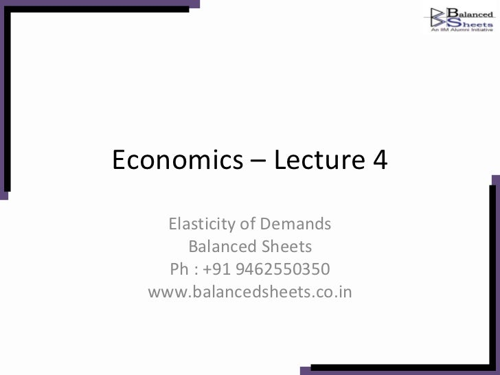 Economics – Lecture 4 Elasticity of Demands Balanced Sheets Ph : +91 9462550350 www.balancedsheets.co.in