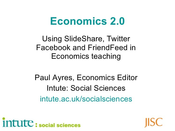 Economics 2.0 Using SlideShare, Twitter Facebook and FriendFeed in Economics teaching Paul Ayres, Economics Editor Intute:...