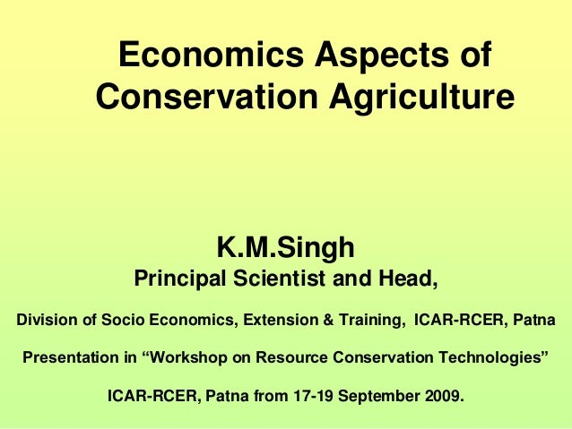 Economics Aspects of Conservation Agriculture K.M.Singh Principal Scientist and Head, Division of Socio Economics, Extensi...