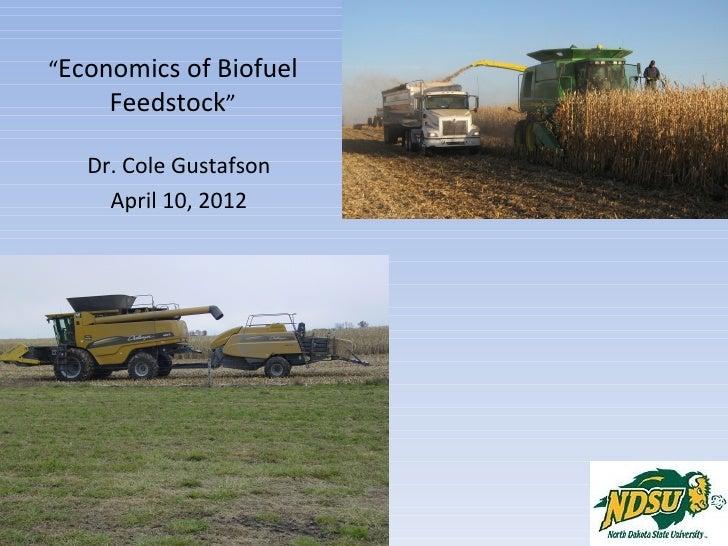 """Economics of Biofuel     Feedstock""   Dr. Cole Gustafson     April 10, 2012"
