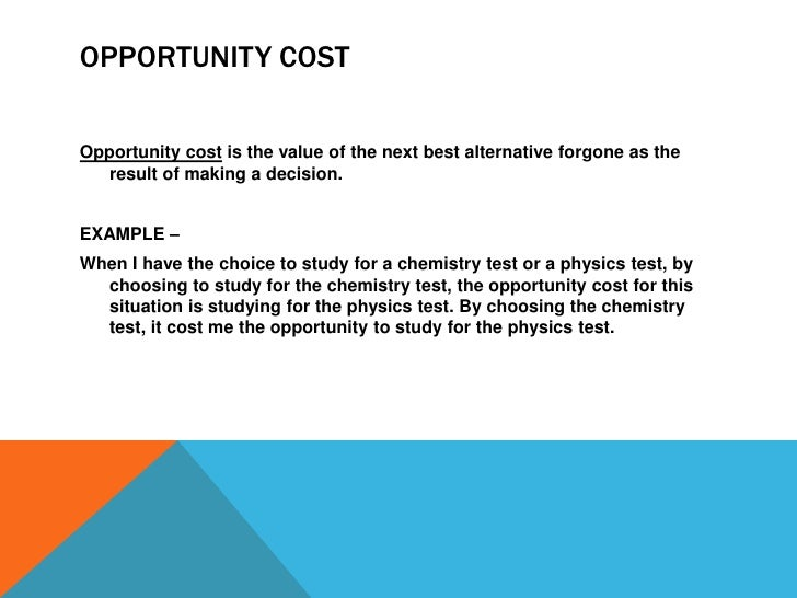 economics and opportunity cost Opportunity costs are fundamental costs in economics, and are used in computing cost benefit analysis of a project such costs, however, are not recorded in the account books but are recognized in decision making by computing the cash outlays and their resulting profit or loss.