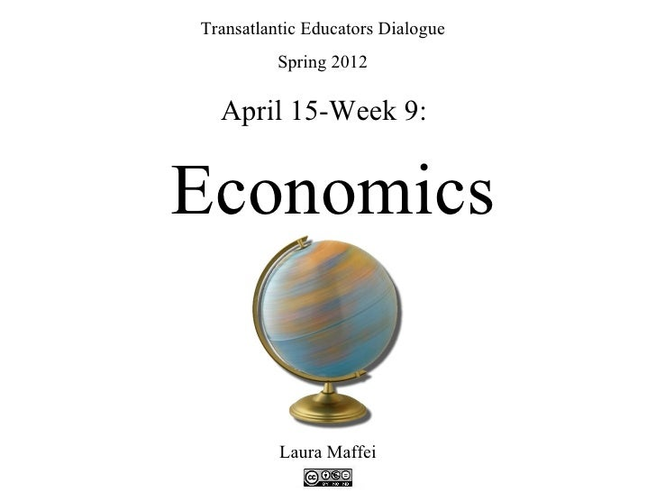 Transatlantic Educators Dialogue          Spring 2012  April 15-Week 9:Economics          Laura Maffei