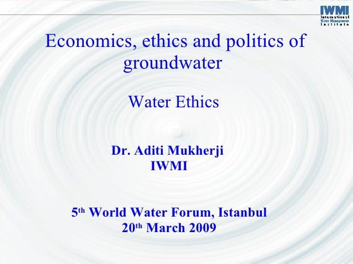 Economics, ethics and politics of groundwater  Dr. Aditi Mukherji  IWMI 5 th  World Water Forum, Istanbul 20 th  March 200...