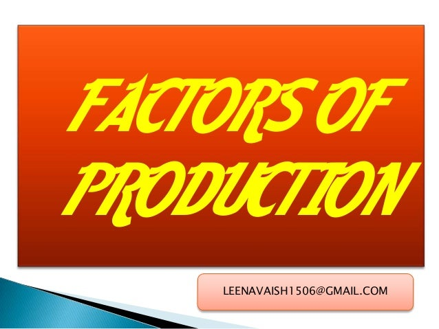 FACTORS OF PRODUCTION LEENAVAISH1506@GMAIL.COM