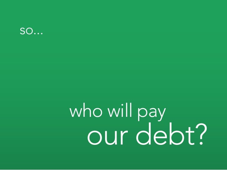 so...             who will pay           our debt?