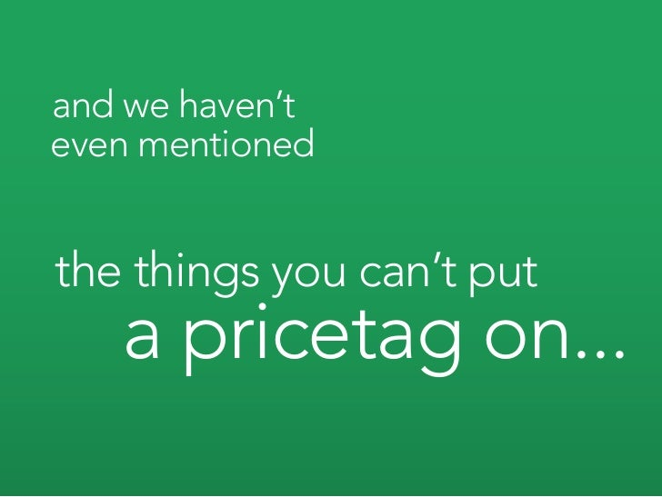 and we haven't even mentioned   the things you can't put    a pricetag on...