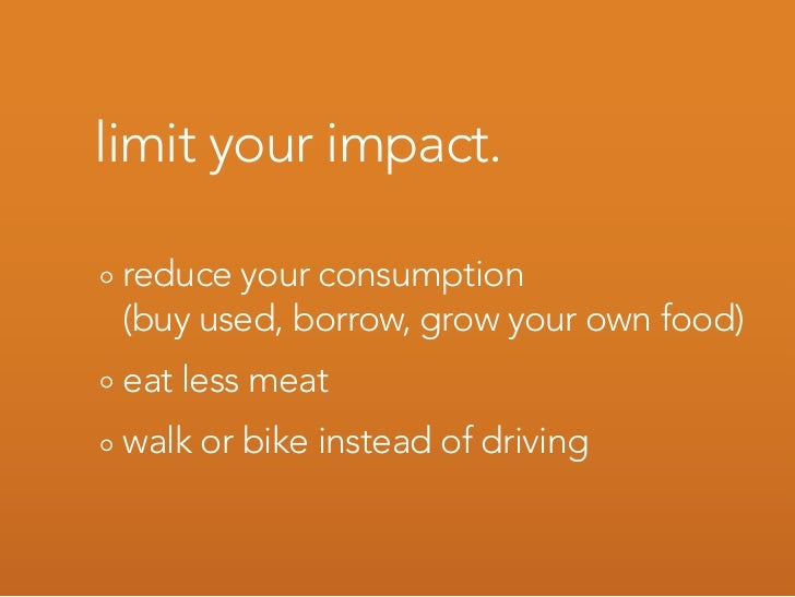 limit your impact.   reduce your consumption  (buy used, borrow, grow your own food)  eat less meat  walk or bike instead ...