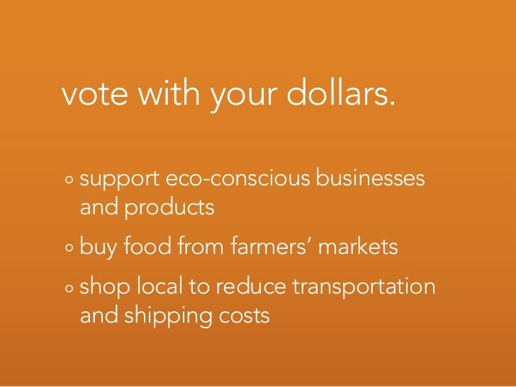vote with your dollars.   support eco-conscious businesses  and products  buy food from farmers' markets  shop local to re...