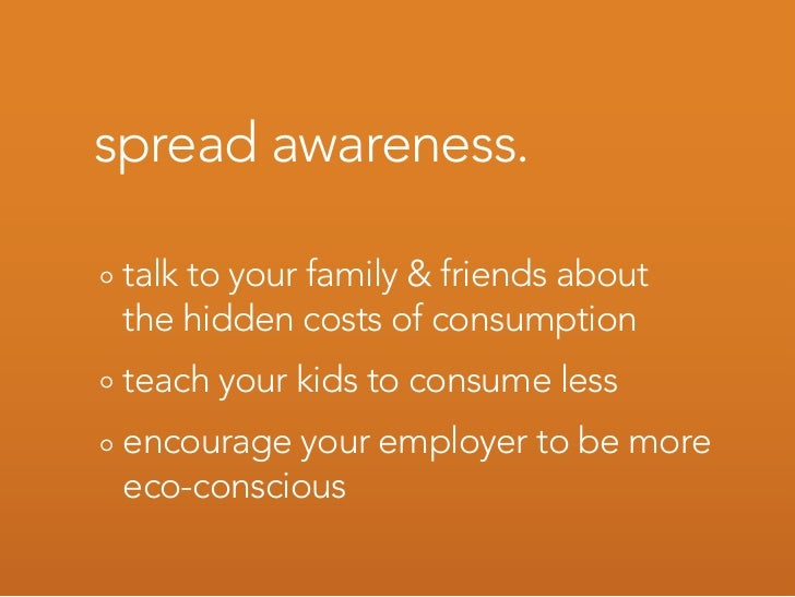 spread awareness.   talk to your family & friends about  the hidden costs of consumption  teach your kids to consume less ...