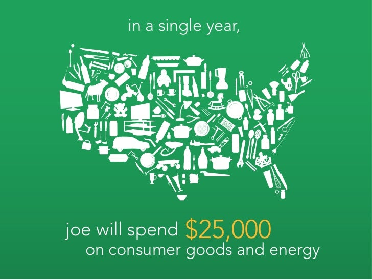 in a single year,     joe will spend   $25,000   on consumer goods and energy