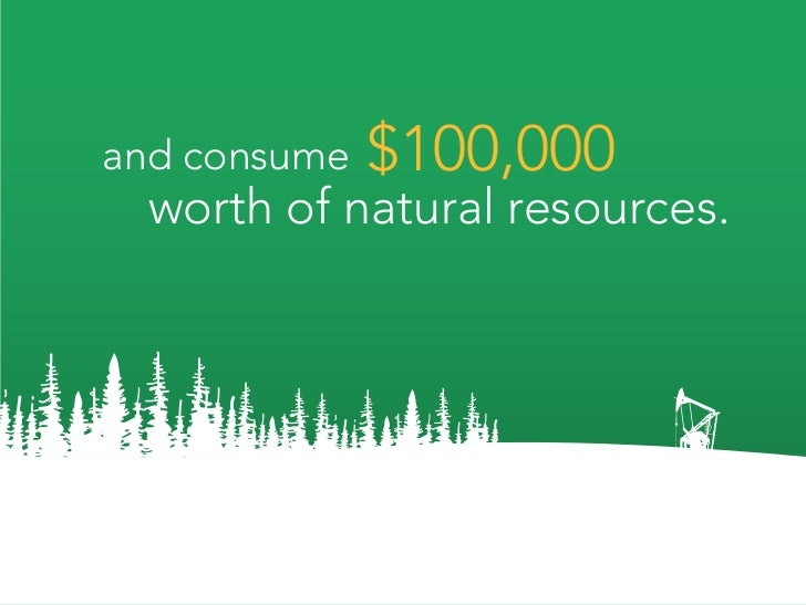 and consume   $100,000   worth of natural resources.