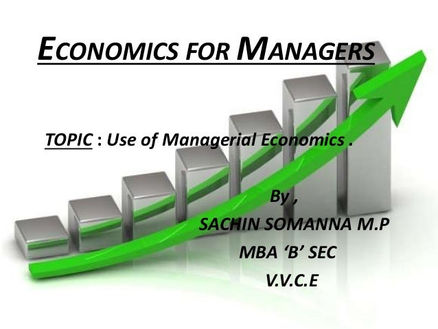 ECONOMICS FOR MANAGERS  TOPIC : Use of Managerial Economics .  By ,  SACHIN SOMANNA M.P  MBA 'B' SEC  V.V.C.E