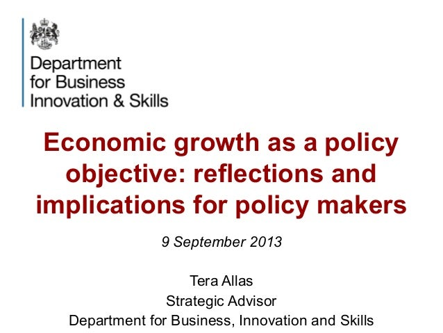 Economic growth as a policy objective: reflections and implications for policy makers 9 September 2013 Tera Allas Strategi...
