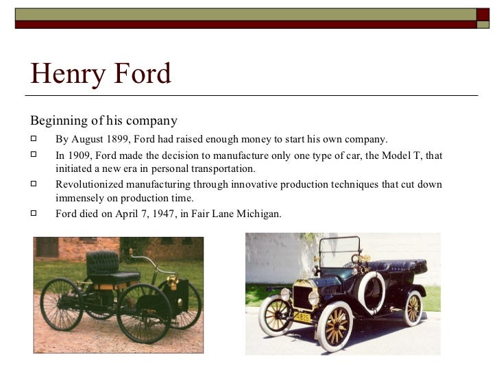 life of henry ford and how he started his automobile company The story of the man who founded the ford motor company,  though he didn't  invent the automobile, nor the assembly line per, henry ford's.