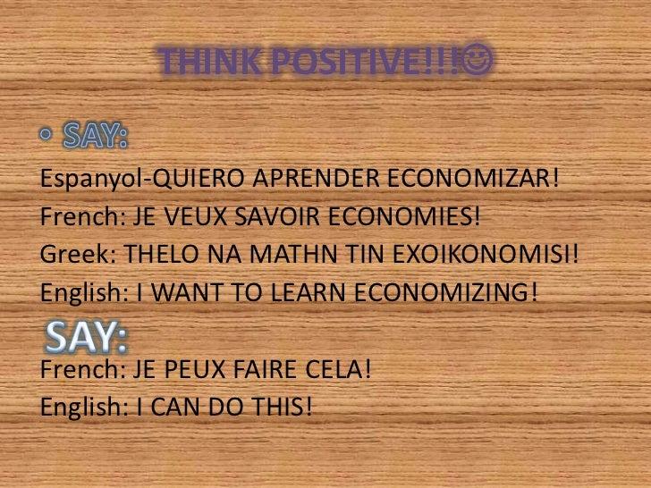 THINK POSITIVE!!!Espanyol-QUIERO APRENDER ECONOMIZAR!French: JE VEUX SAVOIR ECONOMIES!Greek: THELO NA MATHN TIN EXOIKONOM...