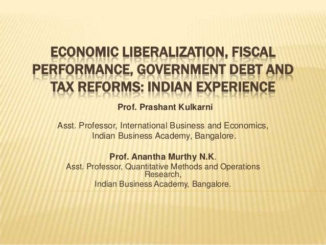 ECONOMIC LIBERALIZATION, FISCALPERFORMANCE, GOVERNMENT DEBT ANDTAX REFORMS: INDIAN EXPERIENCEProf. Prashant KulkarniAsst. ...