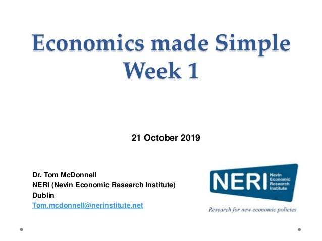 Economics made Simple Week 1 Dr. Tom McDonnell NERI (Nevin Economic Research Institute) Dublin Tom.mcdonnell@nerinstitute....