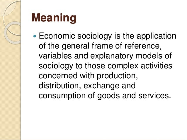 definition of economic sociology Economic sociology, therefore, with its different branches like sociology of work, sociology of leisure, sociology of profession and sociology of development, holds a very significant position sociology of development is a new branch of study.