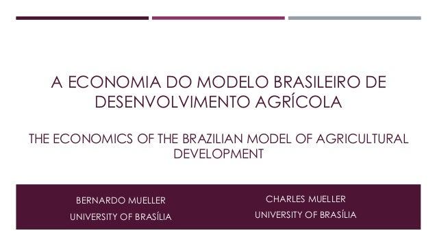 A ECONOMIA DO MODELO BRASILEIRO DE  DESENVOLVIMENTO AGRÍCOLA  THE ECONOMICS OF THE BRAZILIAN MODEL OF AGRICULTURAL  DEVELO...