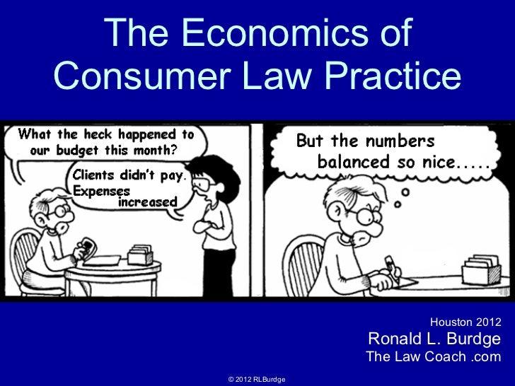 The Economics of Consumer Law Practice Houston 2012 Ronald L. Burdge The Law Coach .com © 2012 RLBurdge