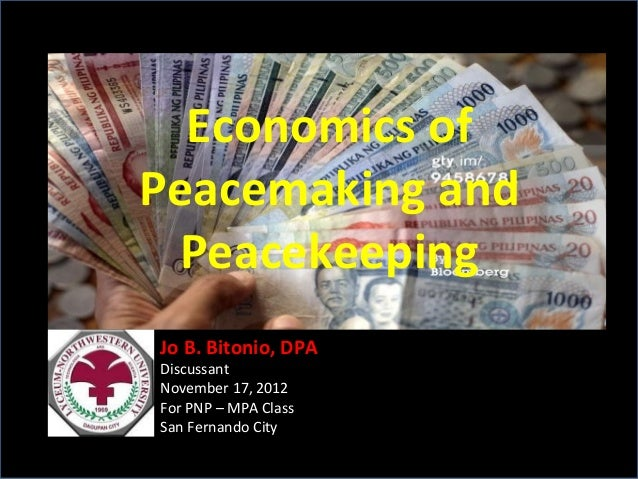 Economics of Peacemaking and Peacekeeping Jo B. Bitonio, DPA Discussant November 17, 2012 For PNP – MPA Class San Fernando...