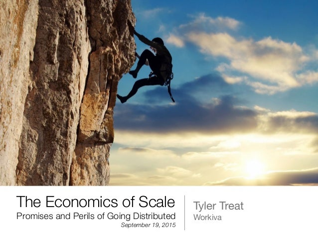 The Economics of Scale Tyler Treat  WorkivaPromises and Perils of Going Distributed September 19, 2015