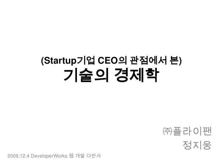(Startup기업 CEO의 관점에서 본) 기술의 경제학<br />㈜플라이팬<br />정지웅<br />2009.12.4 DeveloperWorks웹 개발 다반사<br />