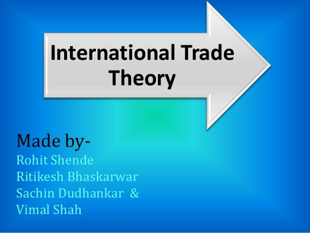 International Trade Theory Made by- Rohit Shende Ritikesh Bhaskarwar Sachin Dudhankar & Vimal Shah