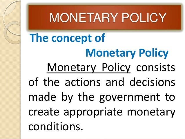MONETARY POLICY The concept of Monetary Policy Monetary Policy consists of the actions and decisions made by the governmen...