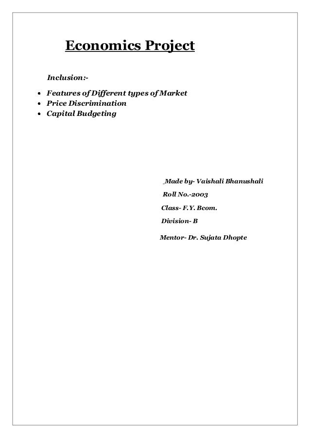 Economics Project Inclusion:Features of Different types of Market Price Discrimination Capital Budgeting  Made by- Vaishal...