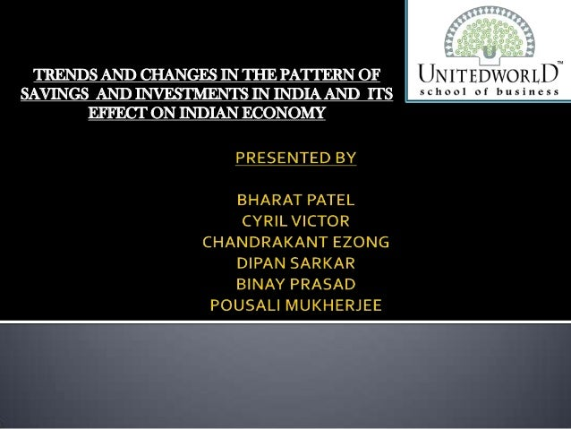 TRENDS AND CHANGES IN THE PATTERN OF SAVINGS AND INVESTMENTS IN INDIA AND ITS EFFECT ON INDIAN ECONOMY