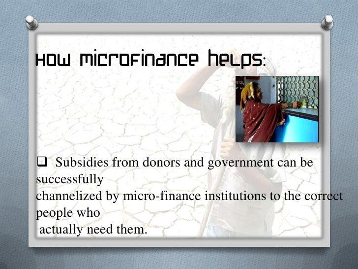 How microfinance helps: It also helps the poor to develop saving habits by lettingthem savethe smallest of amounts that a...