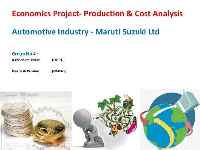 Economics Project- Production & Cost Analysis Automotive Industry - Maruti Suzuki Ltd Group No 4 : Akhilendra Tiwari (EM01...