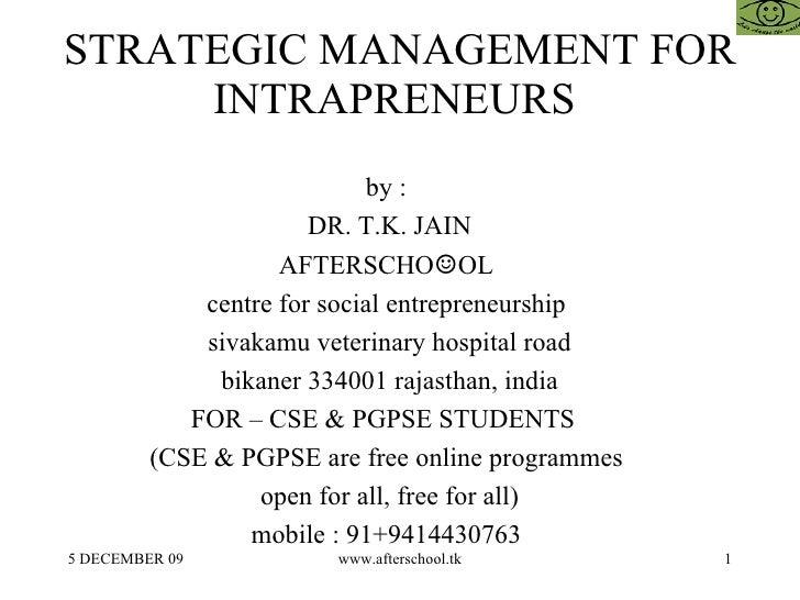 STRATEGIC MANAGEMENT FOR INTRAPRENEURS  by :  DR. T.K. JAIN AFTERSCHO ☺ OL  centre for social entrepreneurship  sivakamu v...