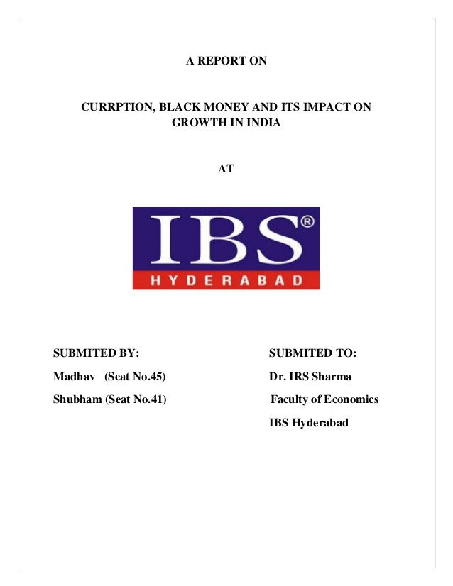 A REPORT ON CURRPTION, BLACK MONEY AND ITS IMPACT ON GROWTH IN INDIA AT SUBMITED BY: SUBMITED TO: Madhav (Seat No.45) Dr. ...