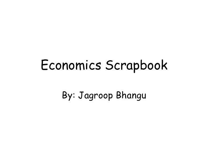 Economics Scrapbook<br />By: JagroopBhangu<br />