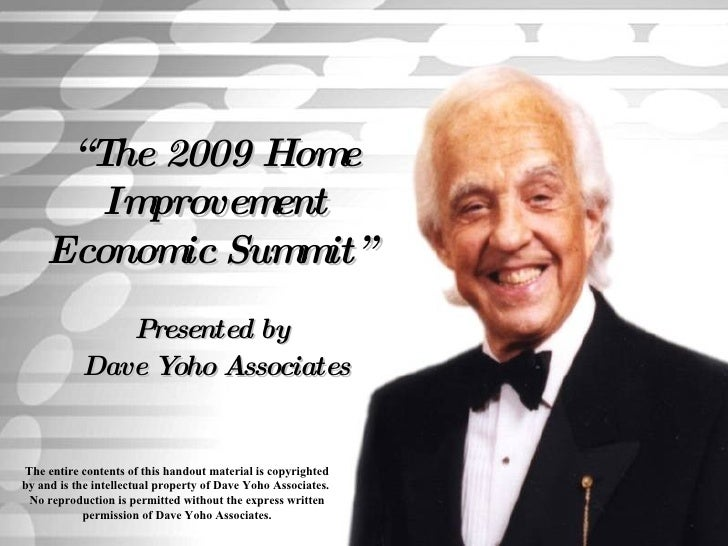 """"""" The 2009 Home Improvement Economic Summit""""   Presented by  Dave Yoho Associates The entire contents of this handout mate..."""