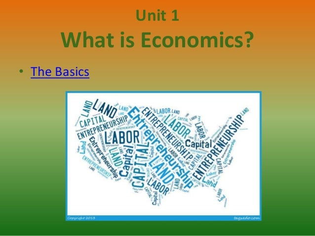 Unit 1  What is Economics? • The Basics