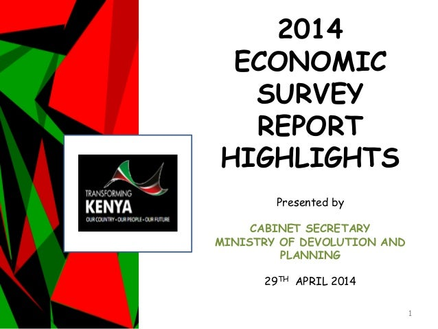 2014 ECONOMIC SURVEY REPORT HIGHLIGHTS Presented by CABINET SECRETARY MINISTRY OF DEVOLUTION AND PLANNING 29TH APRIL 2014 1