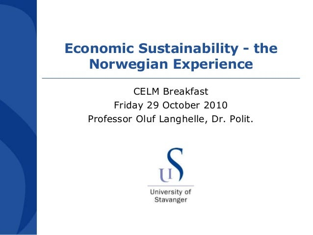 Economic Sustainability - the Norwegian Experience CELM Breakfast Friday 29 October 2010 Professor Oluf Langhelle, Dr. Pol...