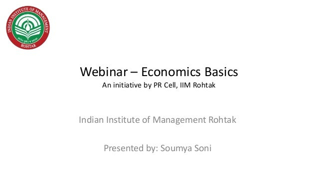 Webinar – Economics Basics An initiative by PR Cell, IIM Rohtak Indian Institute of Management Rohtak Presented by: Soumya...