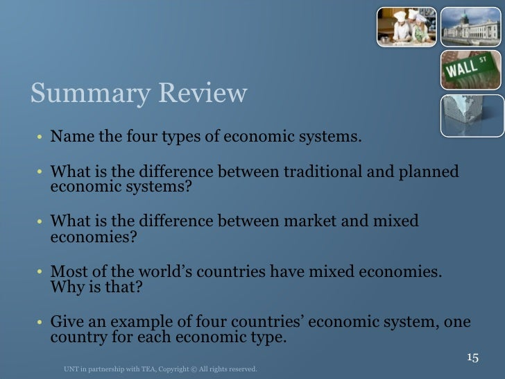 Summary Review <ul><li>Name the four types of economic systems. </li></ul><ul><li>What is the difference between tradition...