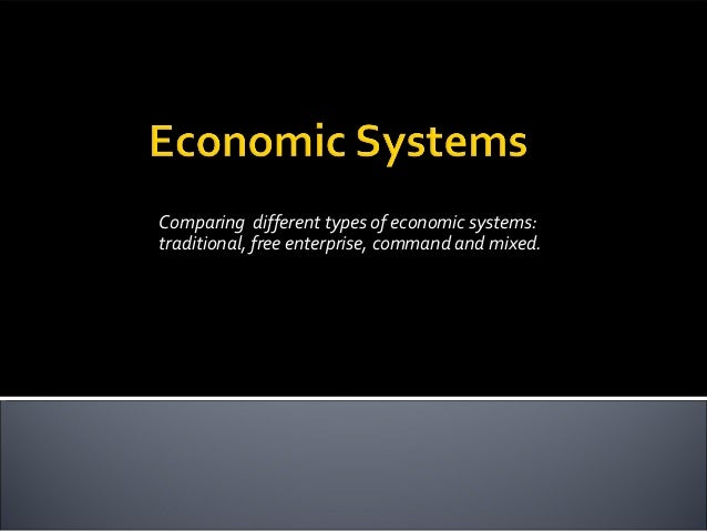 Comparing different types of economic systems:traditional, free enterprise, command and mixed.