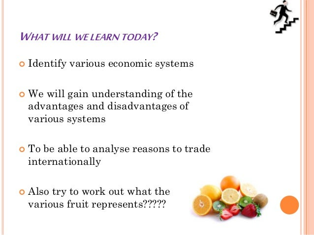 WHAT WILL WE LEARN TODAY?  Identify various economic systems  We will gain understanding of the advantages and disadvant...