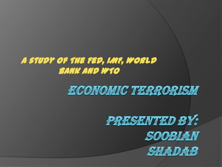 A study of The Fed, IMF, World Bank and WTO<br />ECONOMIC TERRORISMPRESENTED BY:SOOBIANSHADAB<br />