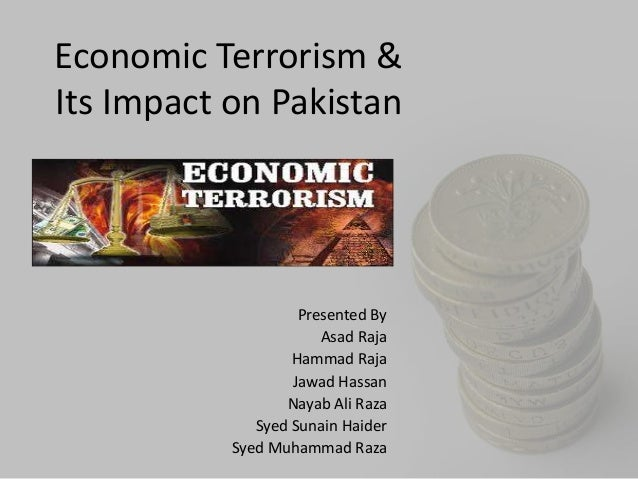 Economic Terrorism &Its Impact on Pakistan                    Presented By                       Asad Raja                ...