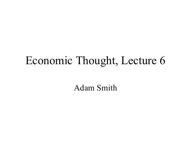 Economic Thought, Lecture 6Adam Smith
