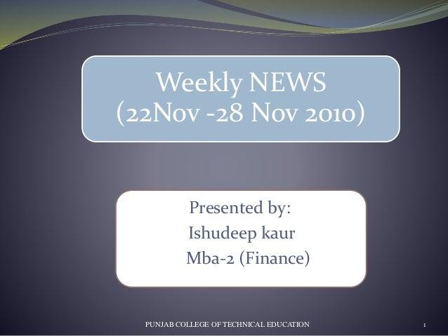 Presented by: Ishudeep kaur Mba-2 (Finance) PUNJAB COLLEGE OF TECHNICAL EDUCATION 1 Weekly NEWS (22Nov -28 Nov 2010)